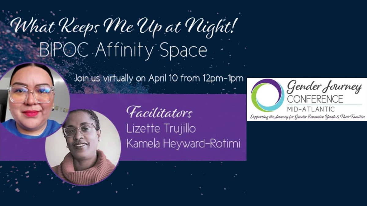 """Dark blue background with stars and text """"What keeps me up at night! BIPOC Affinity Space. Join us virtually on April 10 from 12pm-1pm. Facilitators Lizette Trujillo and Kamela Heyward-Rotimi"""" with logo for Gender Journey Conference Mid-Atlantic Supporting the Journey for Gender Expansive Youth and their Families."""